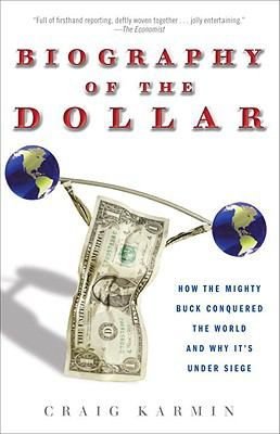 Biography of the Dollar: How the Mighty Buck Conquered the World and Why It's Under Siege - Karmin, Craig pdf epub