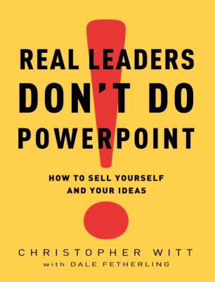 Real Leaders Don't Do PowerPoint: How to Sell Yourself and Your Ideas - Witt, Christopher, Fetherling, Dale pdf epub