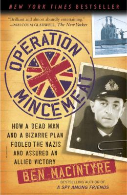 Operation Mincemeat : How a Dead Man and a Bizarre Plan Fooled the Nazis and Assured Allied Victory