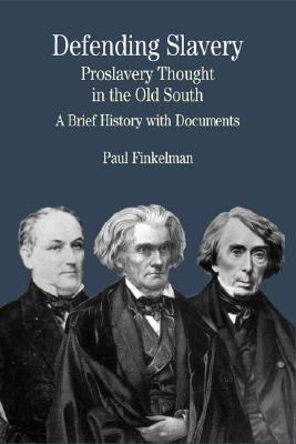 Defending Slavery Proslavery Thought in the Old South  A Brief History With Documents