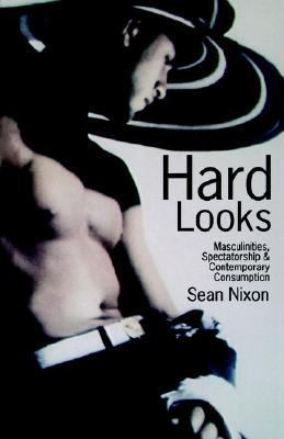 Hard Looks Masculinities, Spectatorship and Contemporary Consumption