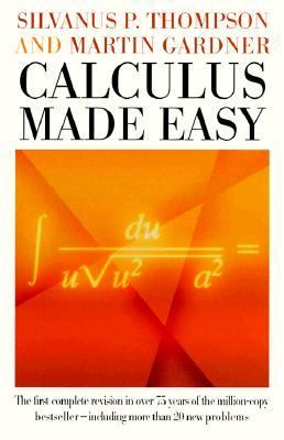 Calculus Made Easy Being a Very-Simplest Introduction to Those Beautiful Methods of Reckoning Which Are Generally Called by the Terrifying Names of the Differential calc
