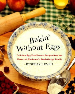 Bakin' Without Eggs Delicious Egg-Free Recipes from the Heart and Kitchen of a Food-Allergic Family
