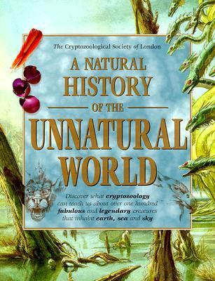 Natural History of the Unnatural World: Discover What Gryptozoology Can Teach Us about over One Hundred Fabulous and Legendary Creatures That Inhabit Earth, Sea and Sky