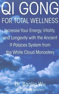 Qi Gong for Total Wellness Increase Your Energy, Vitality, and Longevity With the Ancient 9 Palaces System from the White Cloud Monastery