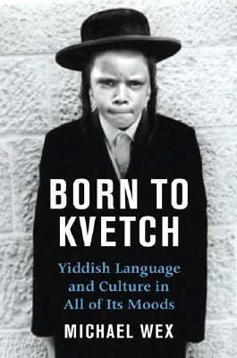 Born to Kvetch Yiddish Language And Culture in All Its Moods