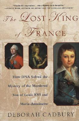 Lost King of France How DNA Solved the Mystery of the Murdered Son of Louis XVI and Marie-Antoinette