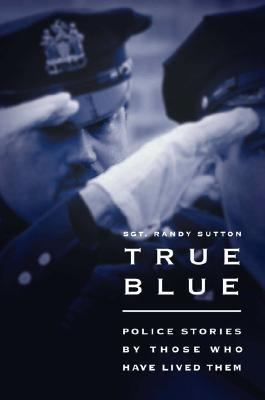 True Blue Police Stories by Those Who Have Lived Them