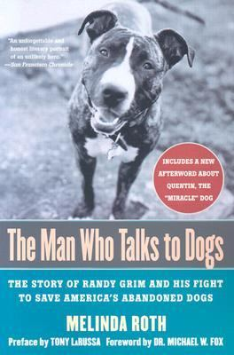 Man Who Talks to Dogs The Story of Randy Grim and His Fight to Save America's Abandoned Dogs