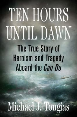 Ten Hours Until Dawn The True Story Of Heroism And Tragedy Aboard The Can Do