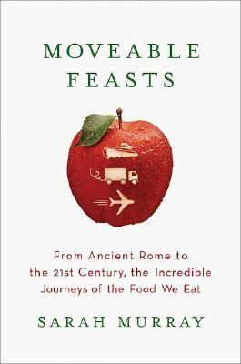 Moveable Feasts From Ancient Rome to the 21st Century, the Incredible Journeys of the Food We Eat
