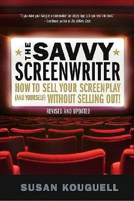 Savvy Screenwriter How to Sell Your Screenplay (And Yourself) Without Selling Out!