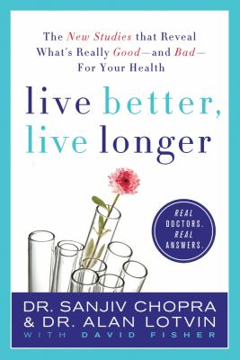 Live Better, Live Longer : The New Studies That Reveal What's Really Good---and Bad---for Your Health