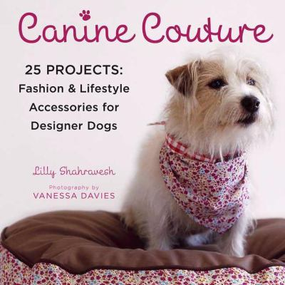Canine Couture: 25 Projects - Fashion and Lifestyle Accessories for Designer Dogs