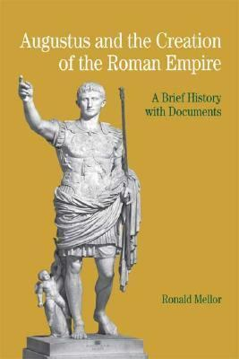 Augustus and the Creation of the Roman Empire A Brief History with Documents