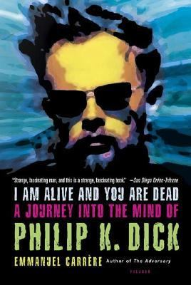I Am Alive And You Are Dead A Journey Into The Mind Of Philip K. Dick