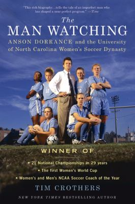 Man Watching : Anson Dorrance and the and the University of North Carolina Women's Soccer Dynasty