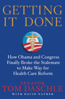Getting It Done : How Obama and Congress Finally Broke the Stalemate to Make Way for Health Care Reform