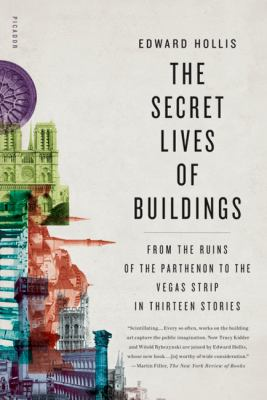 Secret Lives of Buildings : From the Ruins of the Parthenon to the Vegas Strip in Thirteen Stories