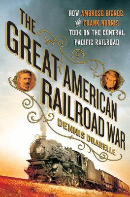 Great American Railroad War : How Ambrose Bierce and Frank Norris Took on the Notorious Central Pacific Railroad