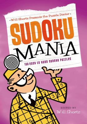 Will Shortz Presents the Puzzle Doctor: Sudoku Mania : 150 Easy to Hard Sudoku Puzzles
