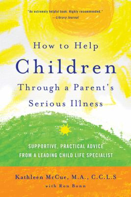 How to Help Children Through a Parent's Serious Illness : Supportive, Practical Advice from a Leading Child Life Specialist