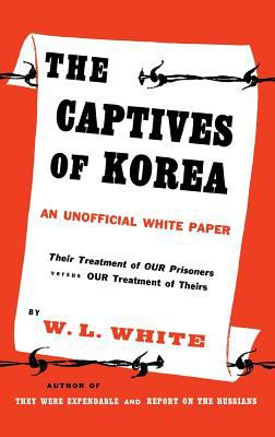 The Captives of Korea: An Unofficial White Paper on the Treatment of War Prisoners; Our Treatment of Theirs, Their Treatment of Ours - William Lindsay White - Hardcover