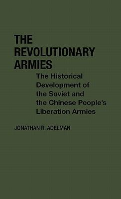 The Revolutionary Armies: The Historical Development of the Soviet and the Chinese People's Liberation Armies