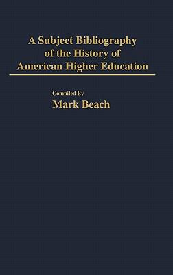 A Subject Bibliography of the History of American Higher Education - Mark Beach - Hardcover