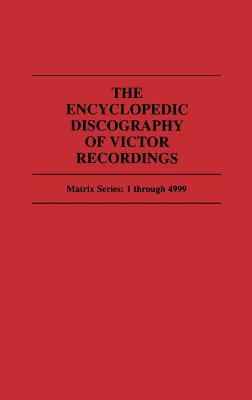 The Encyclopedic Discography of Victor Recordings: Matrix Series: 1 Through 4999; The Victor Talking Machine Company, 24 April, 1903 to 7 January, 1908