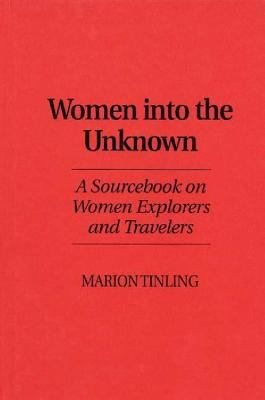 Women into the Unknown A Sourcebook on Women Explorers and Travelers
