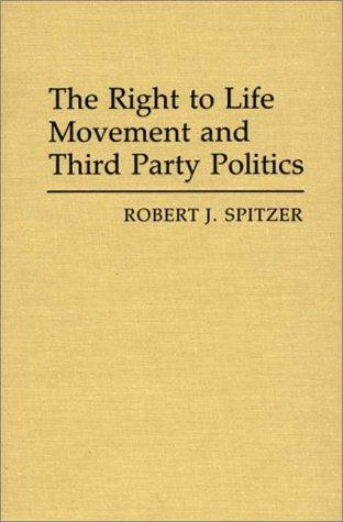 The Right to Life Movement and Third Party Politics (Contributions in Political Science)