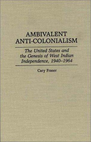 Ambivalent Anti-Colonialism: The United States and the Genesis of West Indian Independence, 1940-1964 (Contributions in Latin American Studies)