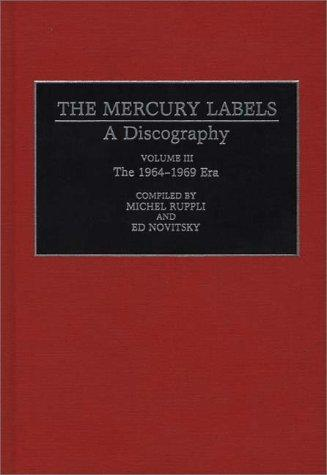 The Mercury Labels: A Discography Volume III The 1964-1969 Era (Discographies: Association for Recorded Sound Collections Discographic Reference)