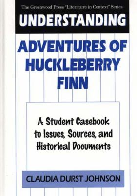 Understanding Adventures of Huckleberry Finn A Student Casebook to Issues, Sources, and Historical Documents