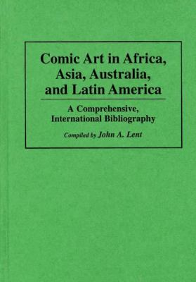Comic Art in Africa, Asia, Australia, and Latin America A Comprehensive, International Bibliography