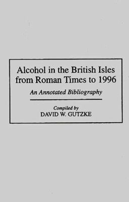 Alcohol in the British Isles from the Roman Times to 1996 An Annotated Bibliography