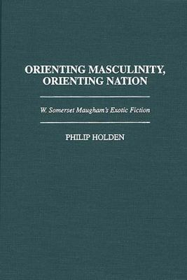 Orienting Masculinity, Orienting Nation W. Somerset Maugham's Exotic Fiction
