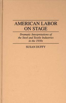 American Labor on Stage Dramatic Interpretations of the Steel and Textile Industries in the 1930s