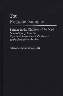 Fantastic Vampire Studies in the Children of the Night  Selected Essays from the Eighteenth International Conference on the Fantastic in the Arts