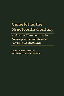 Camelot in the Nineteenth Century Arthurian Characters in the Poems of Tennyson, Arnold, Morris, and Swinburne