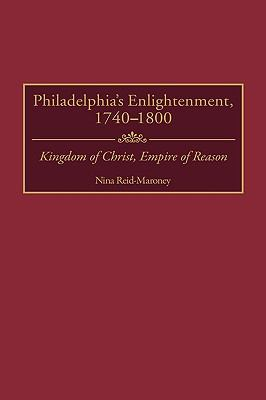 Philadelphia's Enlightenment, 1740-1800 Kingdom of Christ, Empire of Reason