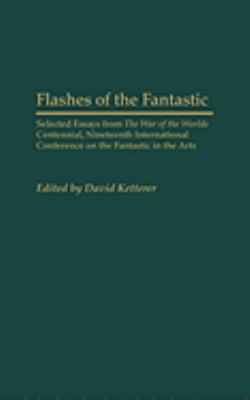 Flashes of the Fantastic Selected Essays from the War of the Worlds Centennial, Nineteenth International Conference on the Fantastic in the Arts