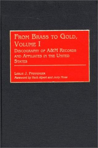 From Brass to Gold, Volume I: Discography of A&M Records and Affiliates in the United States (Discographies)