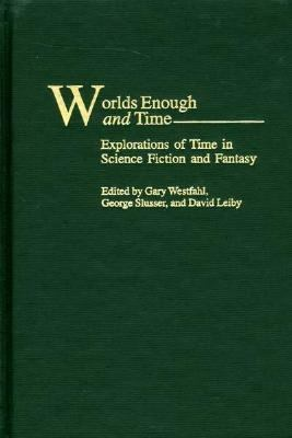 Worlds Enough and Time Explorations of Time in Science Fiction and Fantasy