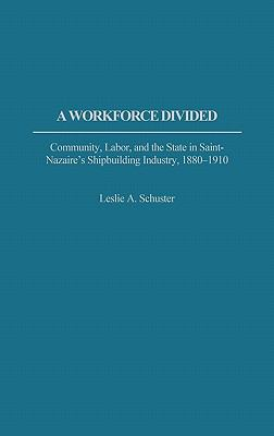 Workforce Divided Community, Labor, and the State in Saint-Nazaire's Shipbuilding Industry, 1880-1910