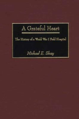 Grateful Heart The History of a World War I Field Hospital