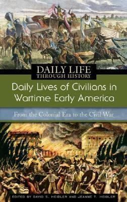 Daily Lives of Civilians in Wartime Early America From the Colonial Era to the Civil War