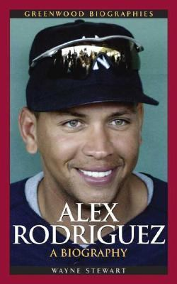 Alex Rodriguez A Biography