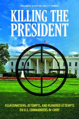 Killing the President : Assassinations, Attempts, and Rumored Attempts on U. S. Commanders-in-Chief